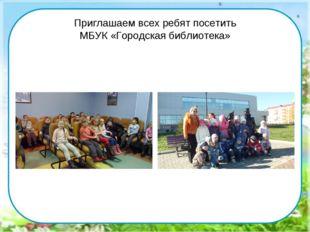 Приглашаем всех ребят посетить МБУК «Городская библиотека»