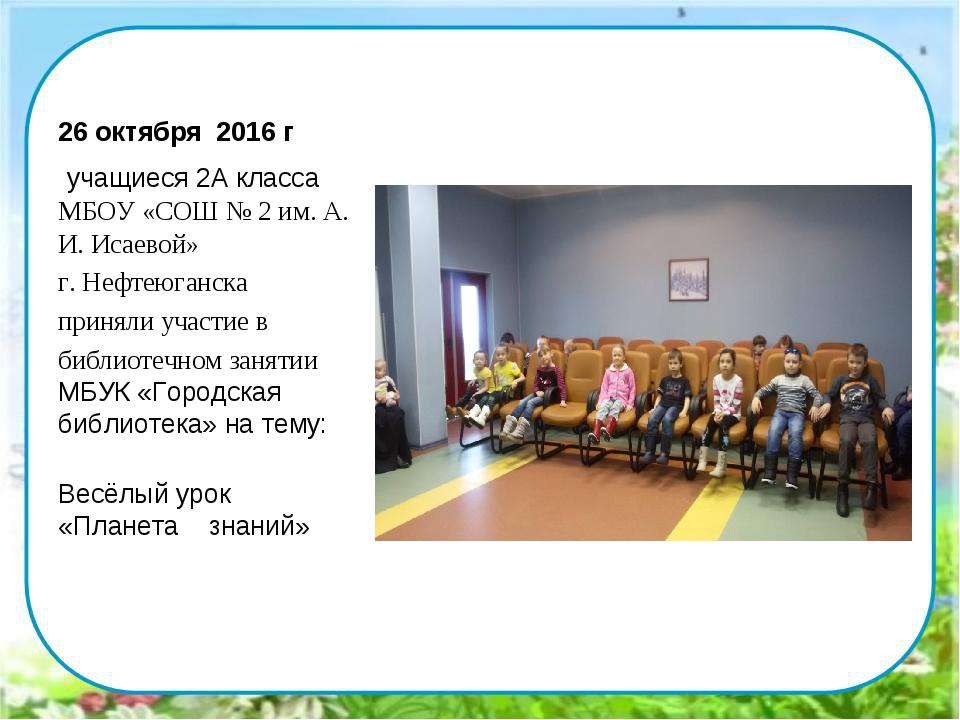 26 октября 2016 г учащиеся 2А класса МБОУ «СОШ № 2 им. А. И. Исаевой» г. Нефт...