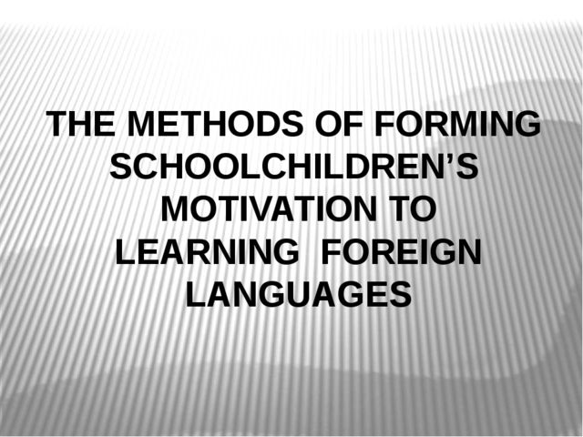 THE METHODS OF FORMING SCHOOLCHILDREN'S MOTIVATION TO LEARNING FOREIGN LANGUA...