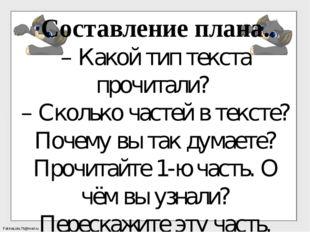 Составление плана. – Какой тип текста прочитали? – Сколько частей в тексте? П