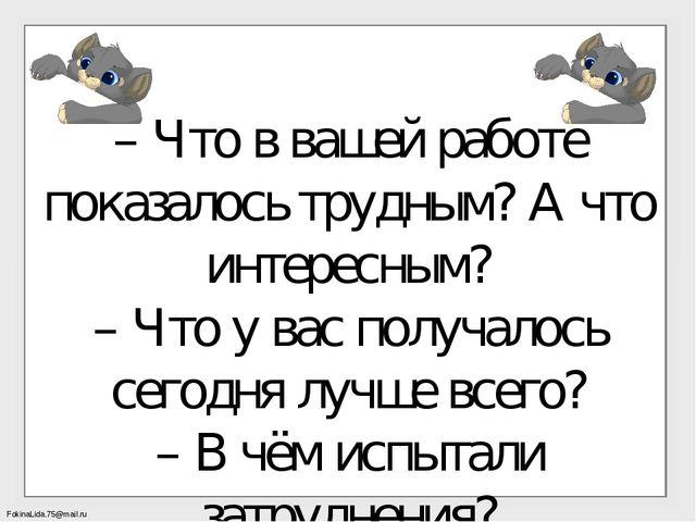 – Что в вашей работе показалось трудным? А что интересным? – Что у вас получа...