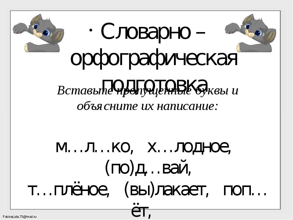Вставьте пропущенные буквы и объясните их написание: м…л…ко, х…лодное, (по)д…...