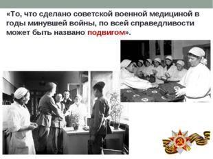 «То, что сделано советской военной медициной в годы минувшей войны, по всей с