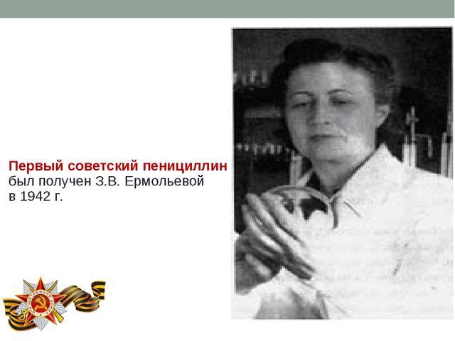 Первый советский пенициллин был получен З.В. Ермольевой в 1942 г.