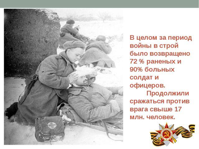 В целом за период войны в строй было возвращено 72 % раненых и 90% больных со...