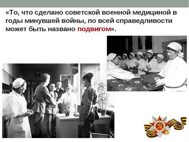 «То, что сделано советской военной медициной в годы минувшей войны, по всей с...