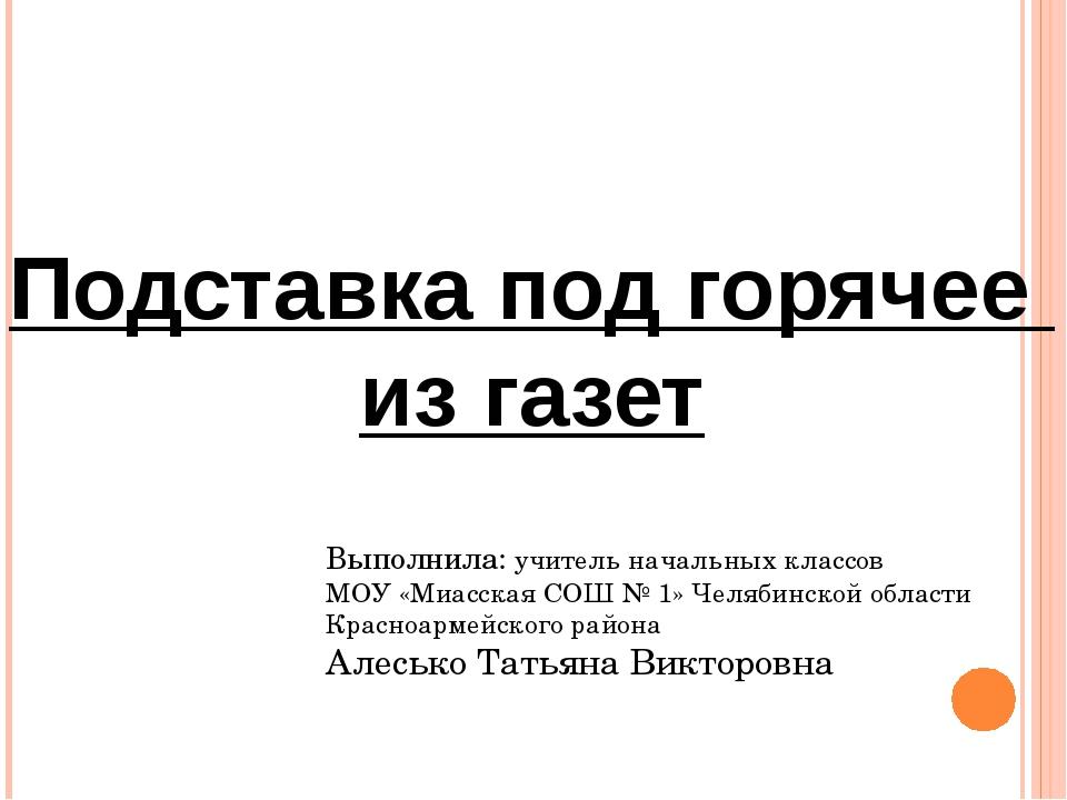 Подставка под горячее из газет Выполнила: учитель начальных классов МОУ «Миас...