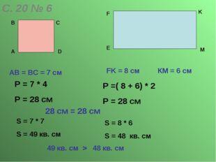 С. 20 № 6 А В С D АВ = ВС = 7 cм E F K M FK = 8 cм КМ = 6 см Р = 7 * 4 Р = 28