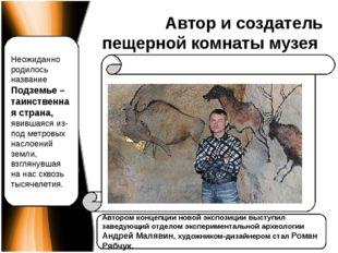 Автор и создатель пещерной комнаты музея Автором концепции новой экспозиции в
