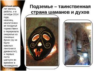 Подземье – таинственная страна шаманов и духов Больше двух лет велись работы,