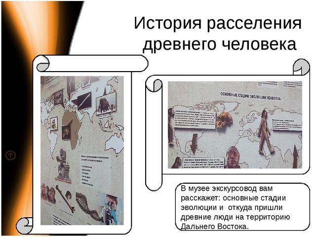История расселения древнего человека В музее экскурсовод вам расскажет: основ...