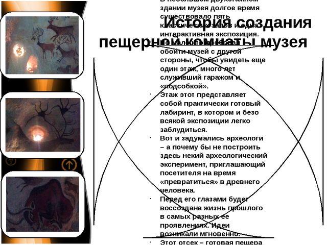 История создания пещерной комнаты музея В небольшом двухэтажном здании музея...