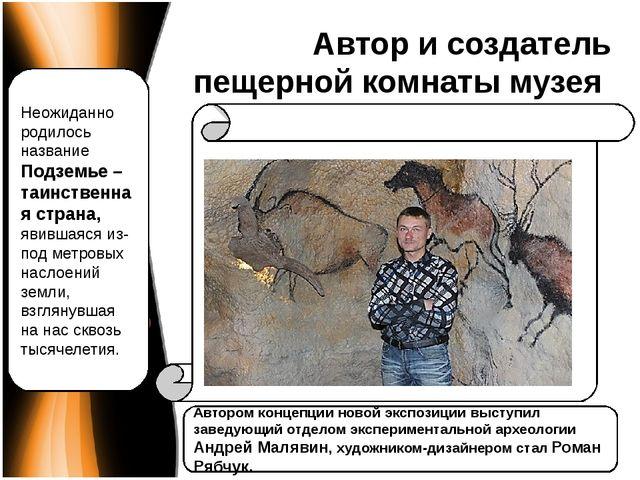 Автор и создатель пещерной комнаты музея Автором концепции новой экспозиции в...