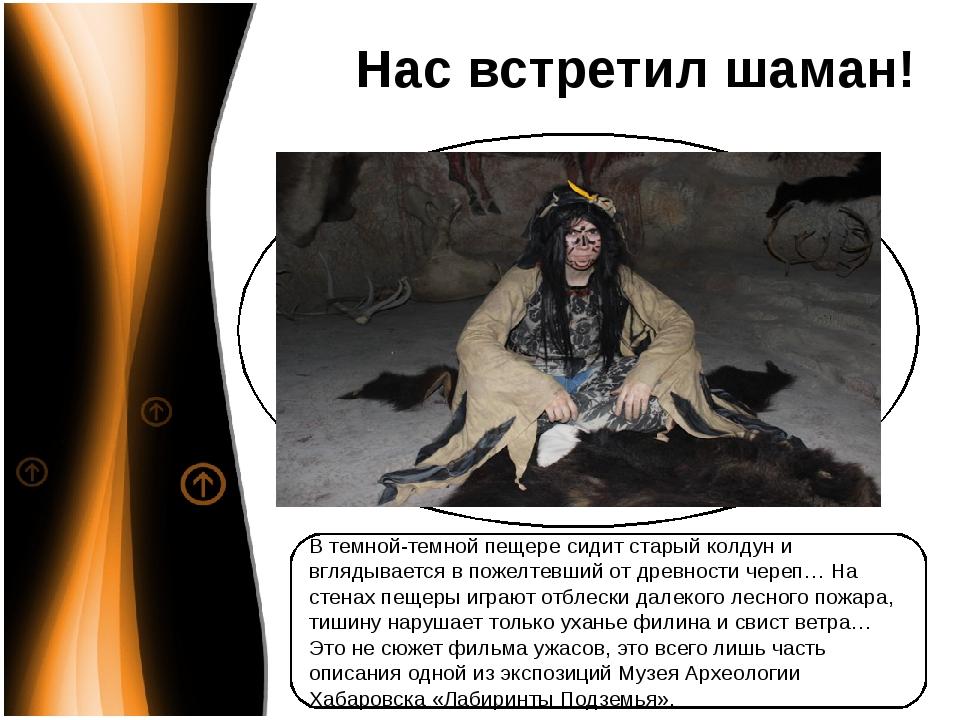 Нас встретил шаман! В темной-темной пещере сидит старый колдун и вглядывается...