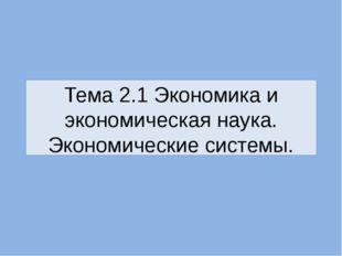 Тема 2.1 Экономика и экономическая наука. Экономические системы.