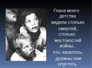 Глаза моего детства видели столько смертей, столько жестокостей войны, что,