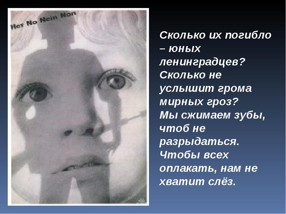 Сколько их погибло – юных ленинградцев? Сколько не услышит грома мирных гроз?...