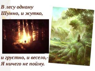 В лесу одному Шумно, и жутко, и грустно, и весело,- Я ничего не пойму.