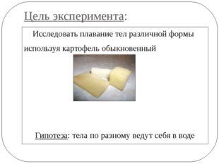 Цель эксперимента: Исследовать плавание тел различной формы используя картофе