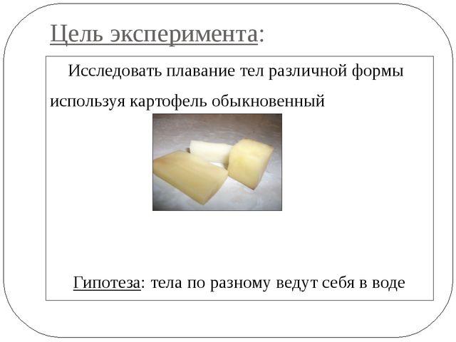 Цель эксперимента: Исследовать плавание тел различной формы используя картофе...