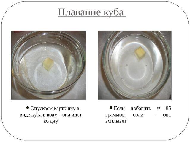 Плавание куба Если добавить ≈ 85 граммов соли – она всплывет Опускаем картошк...