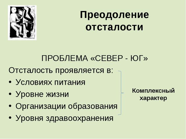 Преодоление отсталости ПРОБЛЕМА «СЕВЕР - ЮГ» Отсталость проявляется в: Услови...