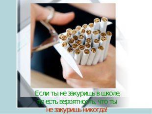 Если ты не закуришь в школе, то есть вероятность, что ты не закуришь никогда!