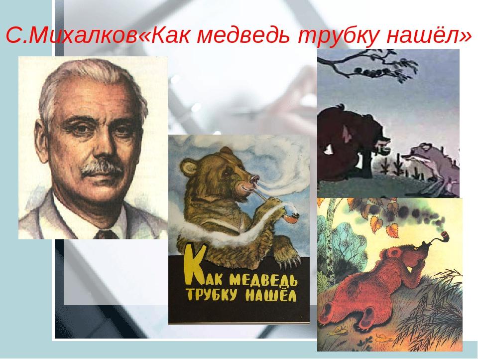 С.Михалков«Как медведь трубку нашёл»