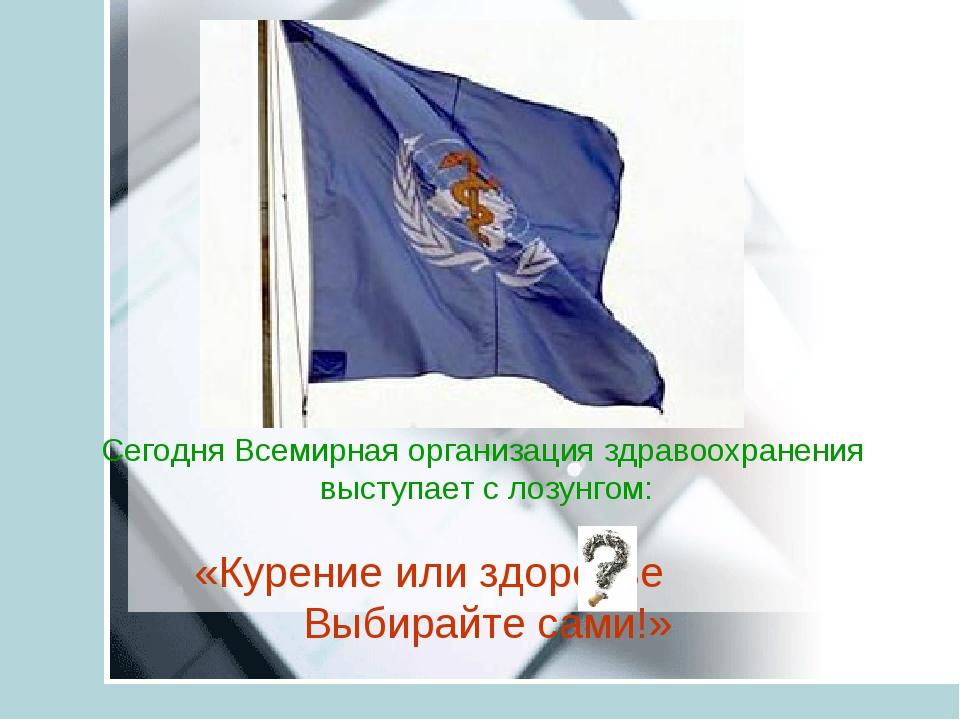 Сегодня Всемирная организация здравоохранения выступает с лозунгом: «Курение...