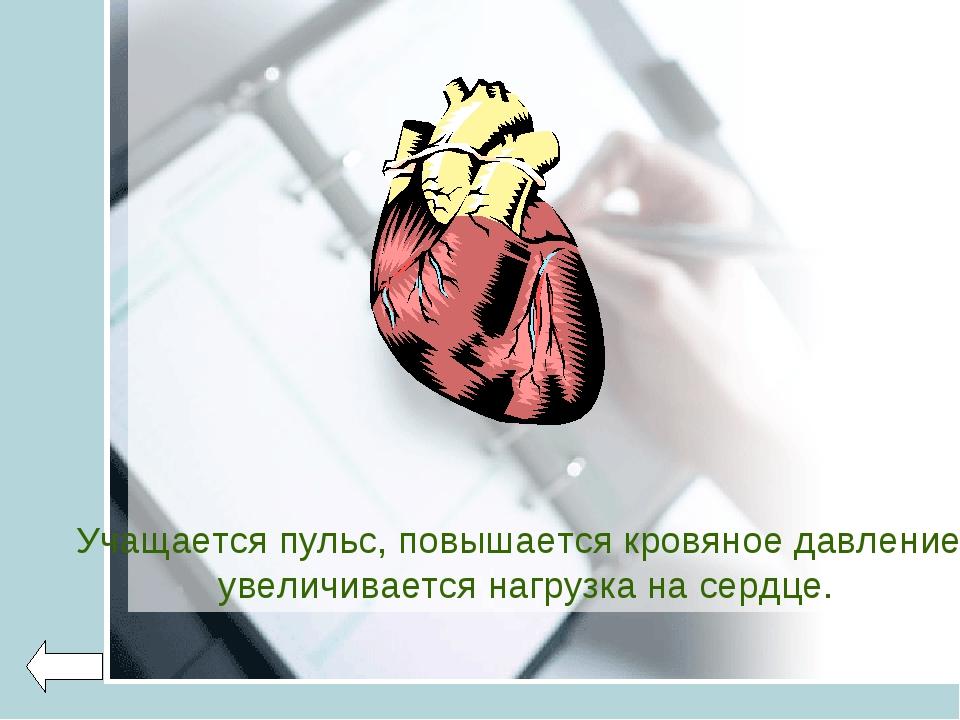 Учащается пульс, повышается кровяное давление, увеличивается нагрузка на сер...