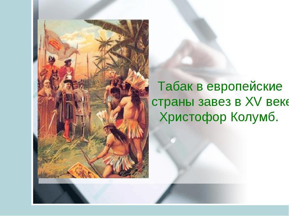 Табак в европейские страны завез в XV веке Христофор Колумб.
