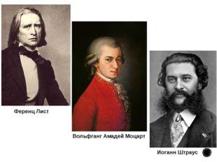 Иоганн Штраус Ференц Лист Вольфганг Амадей Моцарт