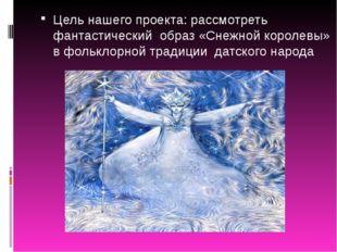 Цель нашего проекта: рассмотреть фантастический образ «Снежной королевы» в фо