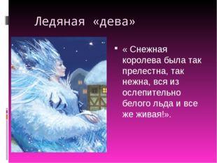 Ледяная «дева» « Снежная королева была так прелестна, так нежна, вся из осле