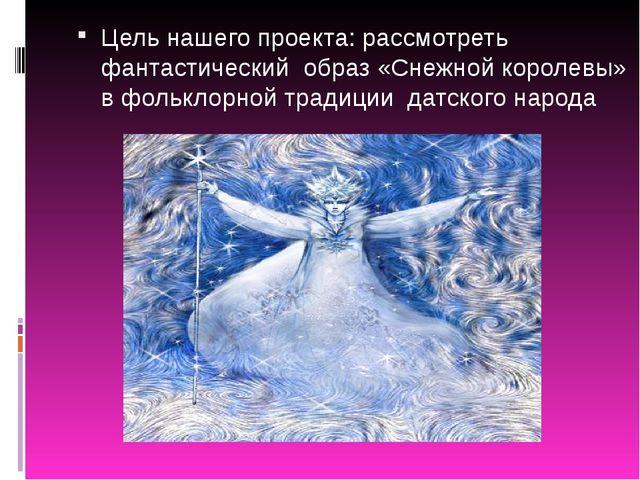 Цель нашего проекта: рассмотреть фантастический образ «Снежной королевы» в фо...