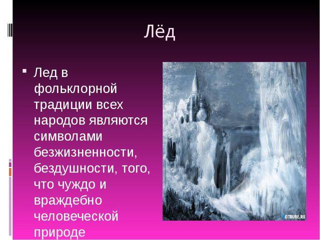 Лёд Лед в фольклорной традиции всех народов являются символами безжизненности...