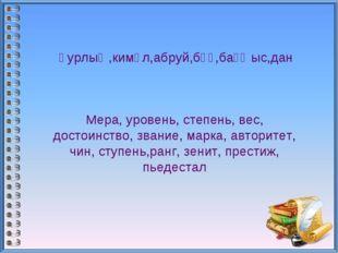 Ҙурлыҡ,кимәл,абруй,бәҫ,баҫҡыс,дан Мера, уровень, степень, вес, достоинство, з