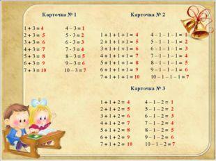 Карточка № 1  1 + 3 = 4 4 – 3 = 1 2 + 3 = 5 5 - 3 = 2 3 + 3 = 6 6 - 3 = 3 4