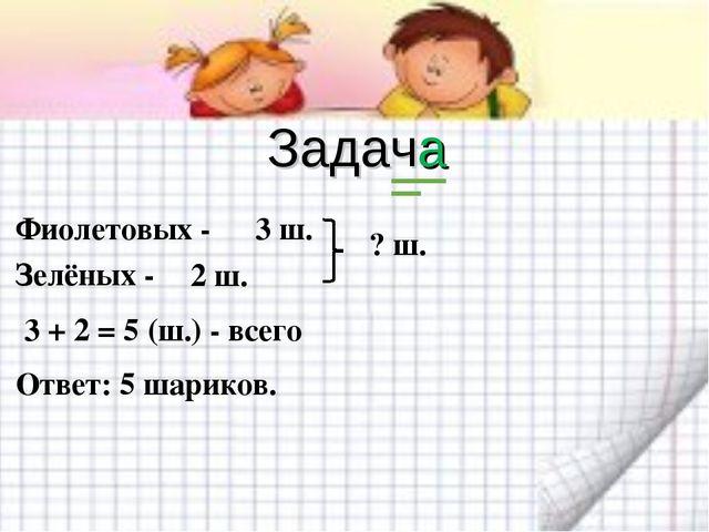 Задача Фиолетовых - Зелёных - 3 ш. 2 ш. ? ш. 3 + 2 = 5 (ш.) - всего Ответ: 5...