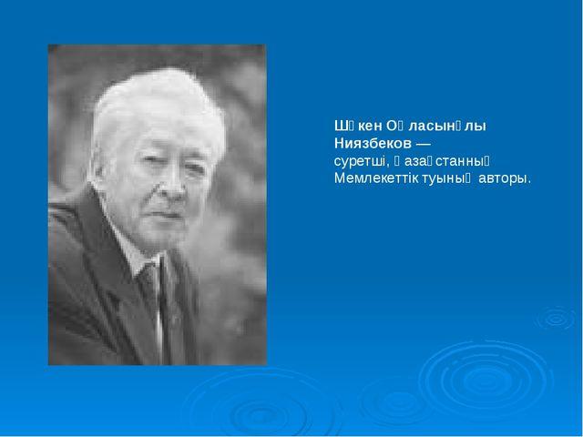 Шәкен Оңласынұлы Ниязбеков— суретші, Қазақстанның Мемлекеттік туының авторы.