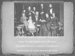 В 1868 поступил в гимназию. Когда вся семья Чеховых переехала в Москву, будущ