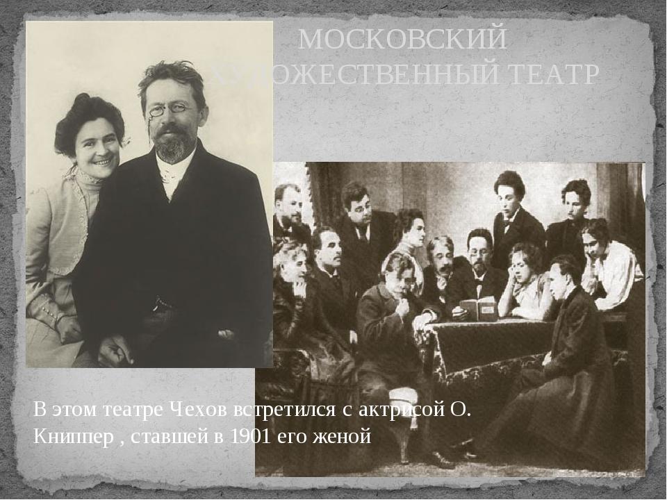 МОСКОВСКИЙ ХУДОЖЕСТВЕННЫЙ ТЕАТР В этом театре Чехов встретился с актрисой О....