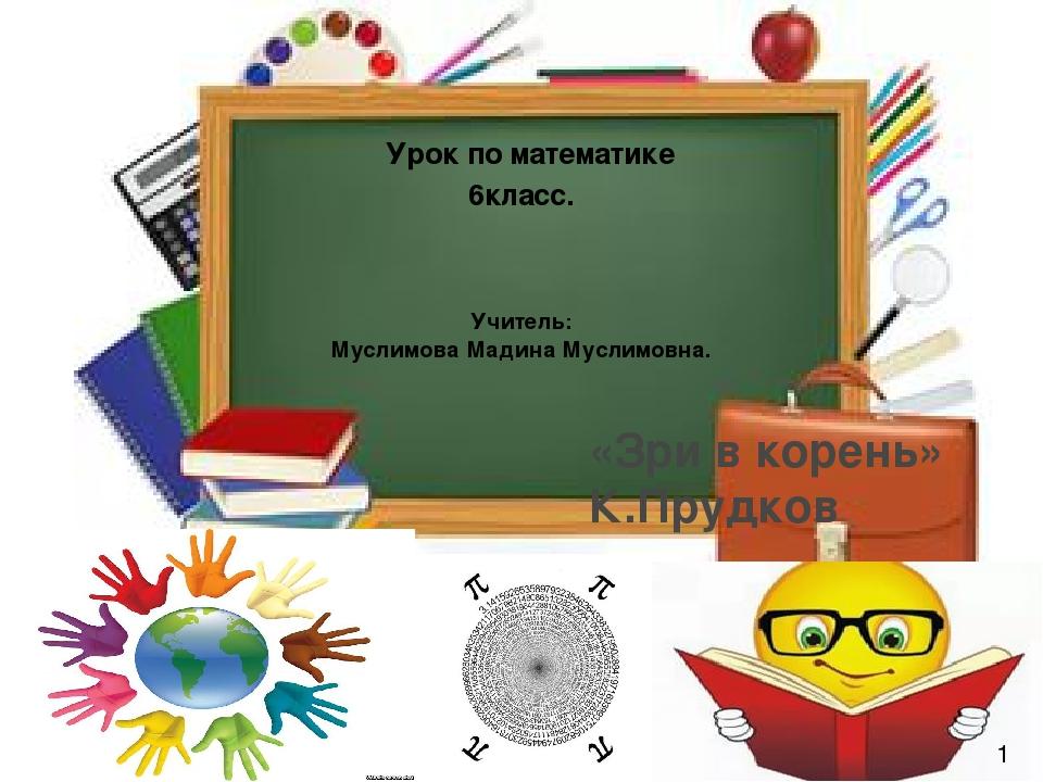 «Зри в корень» К.Прудков Урок по математике 6класс. Учитель: Муслимова Мадина...