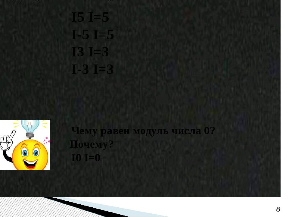 І5 І=5 І-5 І=5 І3 І=3 І-3 І=3 Чему равен модуль числа 0? Почему? І0 І=0