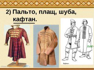 2) Пальто, плащ, шуба, кафтан.