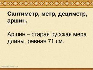Сантиметр, метр, дециметр, аршин. Аршин – старая русская мера длины, равная 7