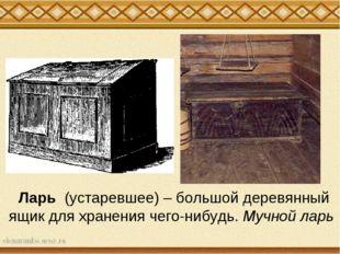Ларь (устаревшее) – большой деревянный ящик для хранения чего-нибудь. Мучной
