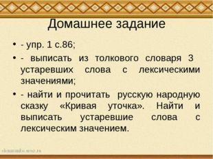 Домашнее задание - упр. 1 с.86; - выписать из толкового словаря 3 устаревших