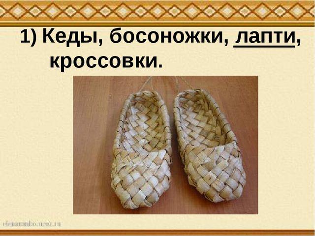 1) Кеды, босоножки, лапти, кроссовки.