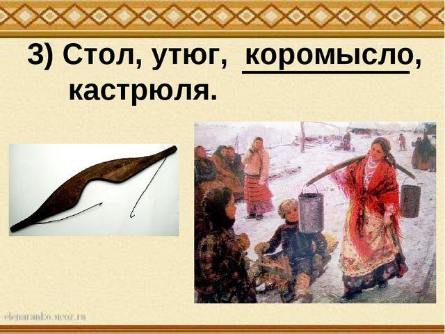 3) Стол, утюг, коромысло, кастрюля.